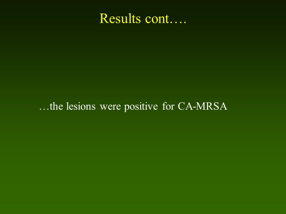 Results cont…. …the lesions were positive for CA-MRSA
