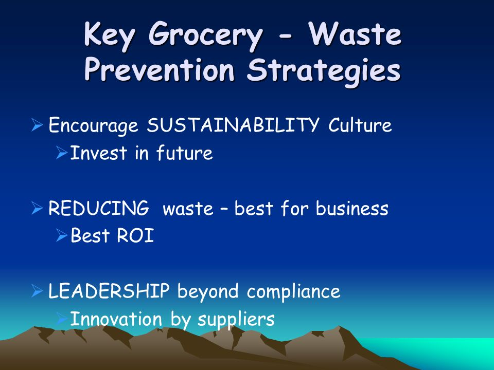 Key Grocery - Waste Prevention Strategies Encourage SUSTAINABILITY Culture Invest in future REDUCING waste – best for business Best ROI LEADERSHIP beyond compliance Innovation by suppliers