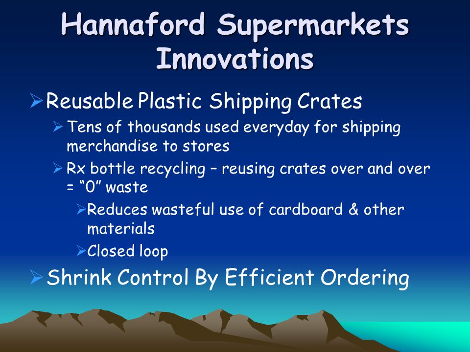Hannaford Supermarkets Innovations Reusable Plastic Shipping Crates Tens of thousands used everyday for shipping merchandise to stores Rx bottle recycling – reusing crates over and over = 0 waste Reduces wasteful use of cardboard & other materials Closed loop Shrink Control By Efficient Ordering