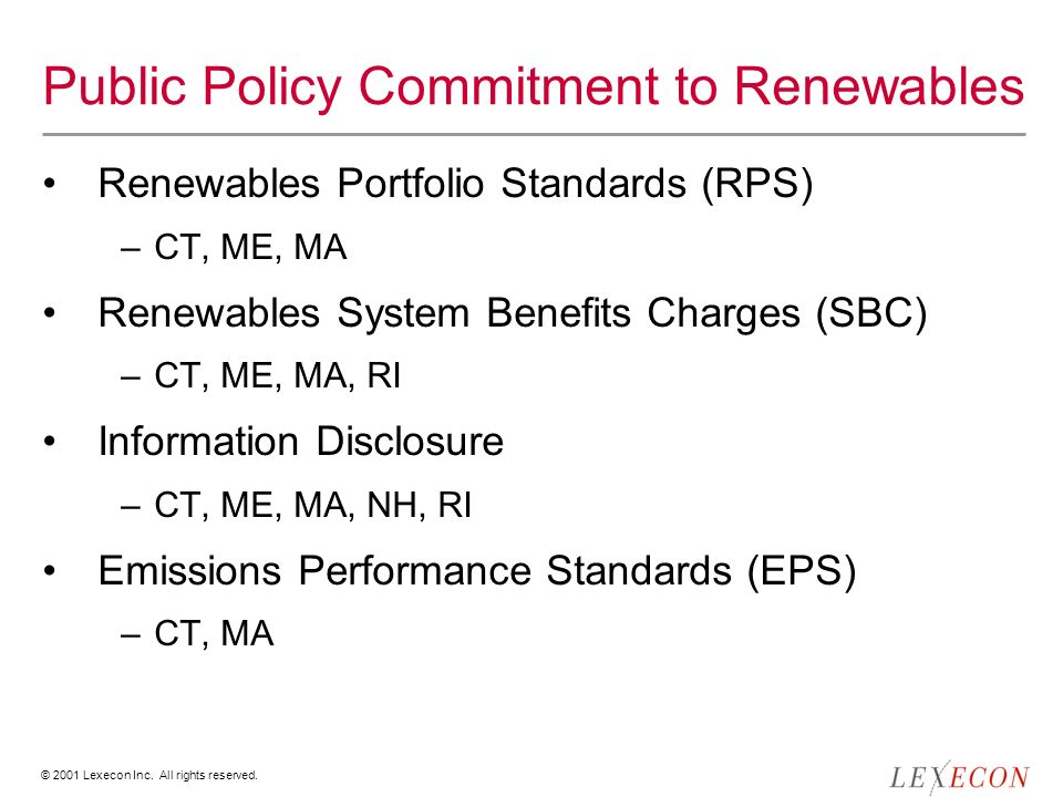 © 2001 Lexecon Inc. All rights reserved. Public Policy Commitment to Renewables Renewables Portfolio Standards (RPS) –CT, ME, MA Renewables System Ben