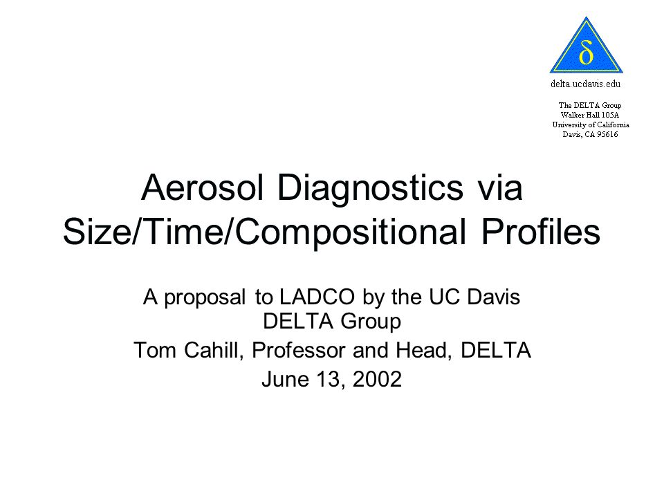 Aerosol Diagnostics via Size/Time/Compositional Profiles A proposal to LADCO by the UC Davis DELTA Group Tom Cahill, Professor and Head, DELTA June 13