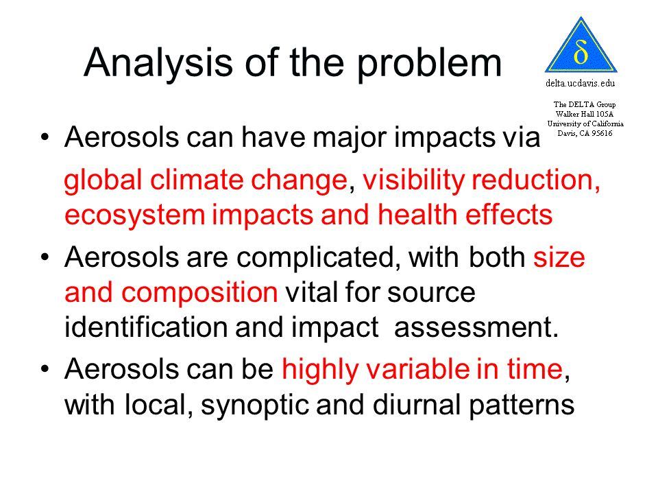 Analysis of the problem Aerosols can have major impacts via global climate change, visibility reduction, ecosystem impacts and health effects Aerosols