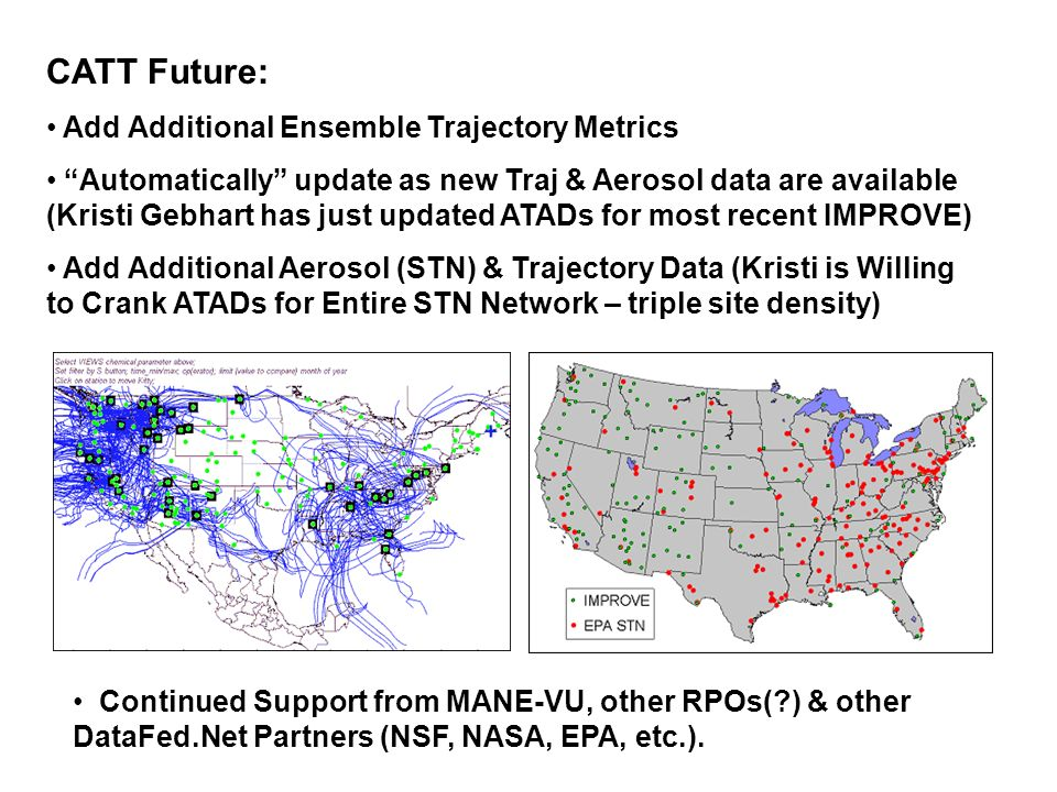 CATT Future: Add Additional Ensemble Trajectory Metrics Automatically update as new Traj & Aerosol data are available (Kristi Gebhart has just updated ATADs for most recent IMPROVE) Add Additional Aerosol (STN) & Trajectory Data (Kristi is Willing to Crank ATADs for Entire STN Network – triple site density) Continued Support from MANE-VU, other RPOs(?) & other DataFed.Net Partners (NSF, NASA, EPA, etc.).