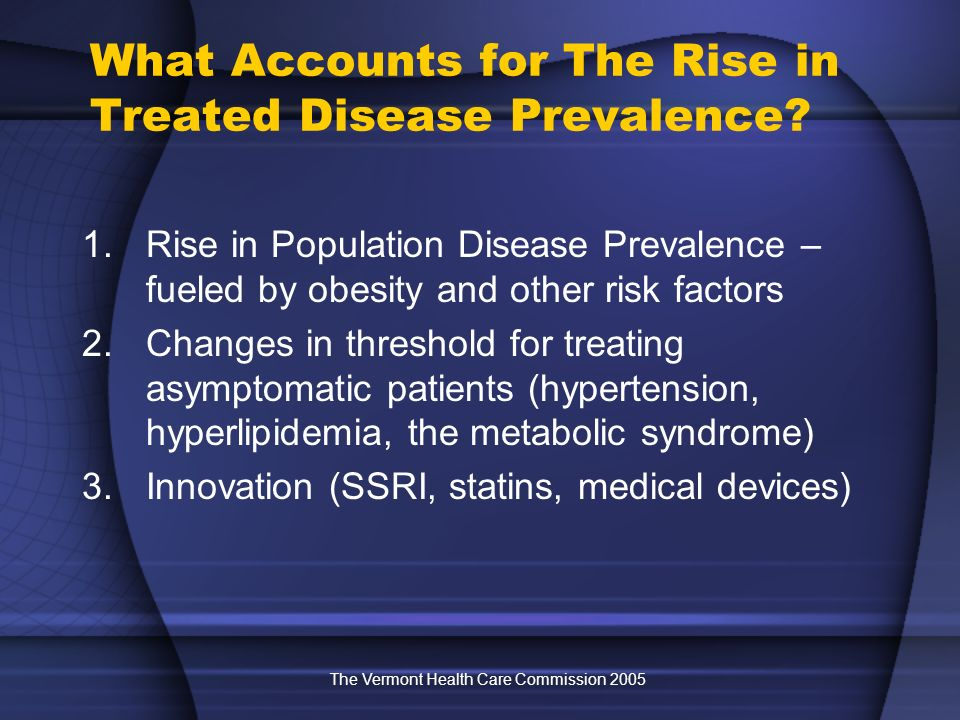 The Vermont Health Care Commission 2005 What Accounts for The Rise in Treated Disease Prevalence? 1.Rise in Population Disease Prevalence – fueled by