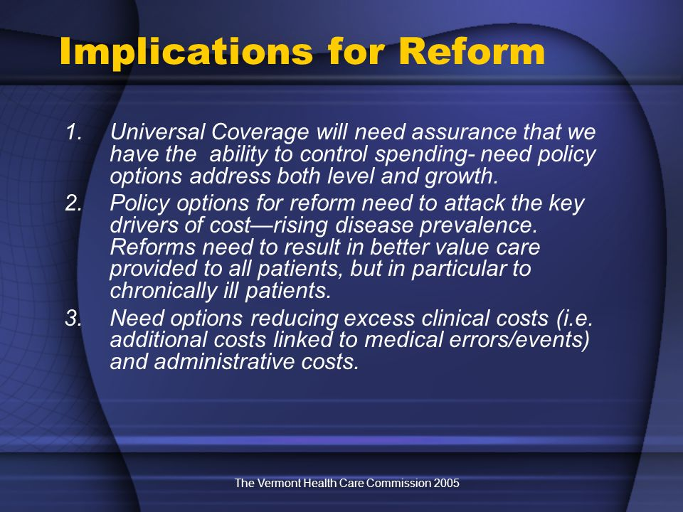 The Vermont Health Care Commission 2005 Implications for Reform 1.Universal Coverage will need assurance that we have the ability to control spending- need policy options address both level and growth.