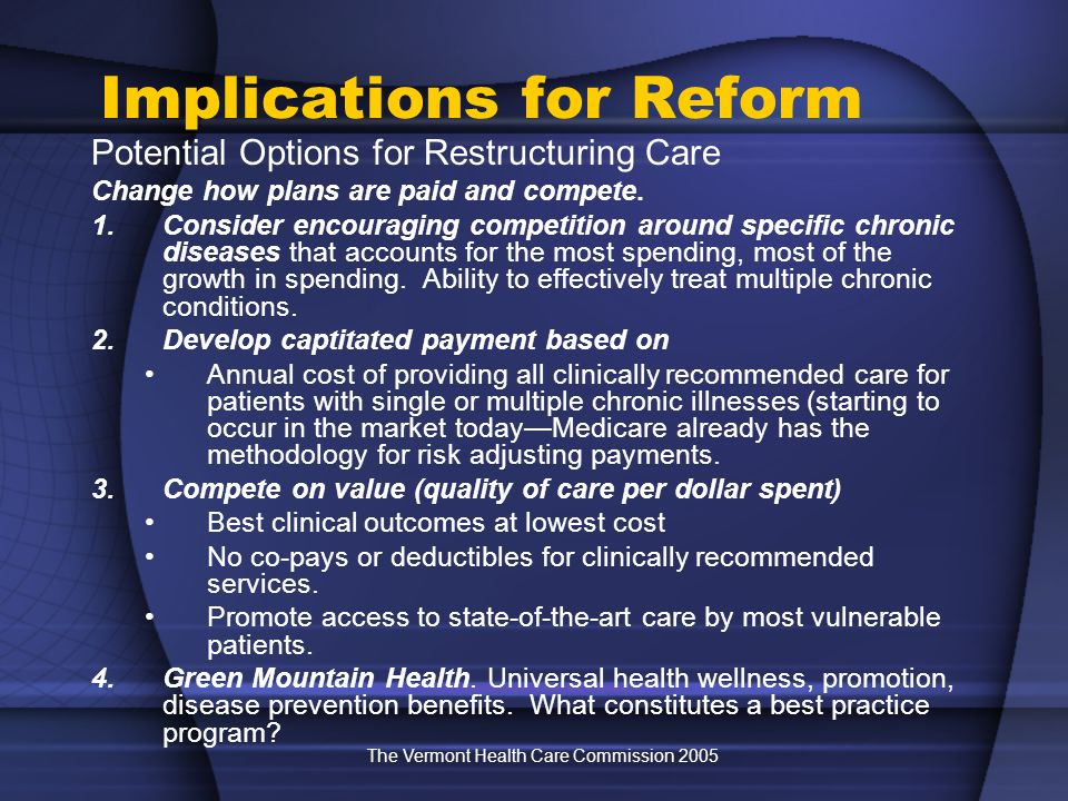 The Vermont Health Care Commission 2005 Implications for Reform Potential Options for Restructuring Care Change how plans are paid and compete. 1.Cons