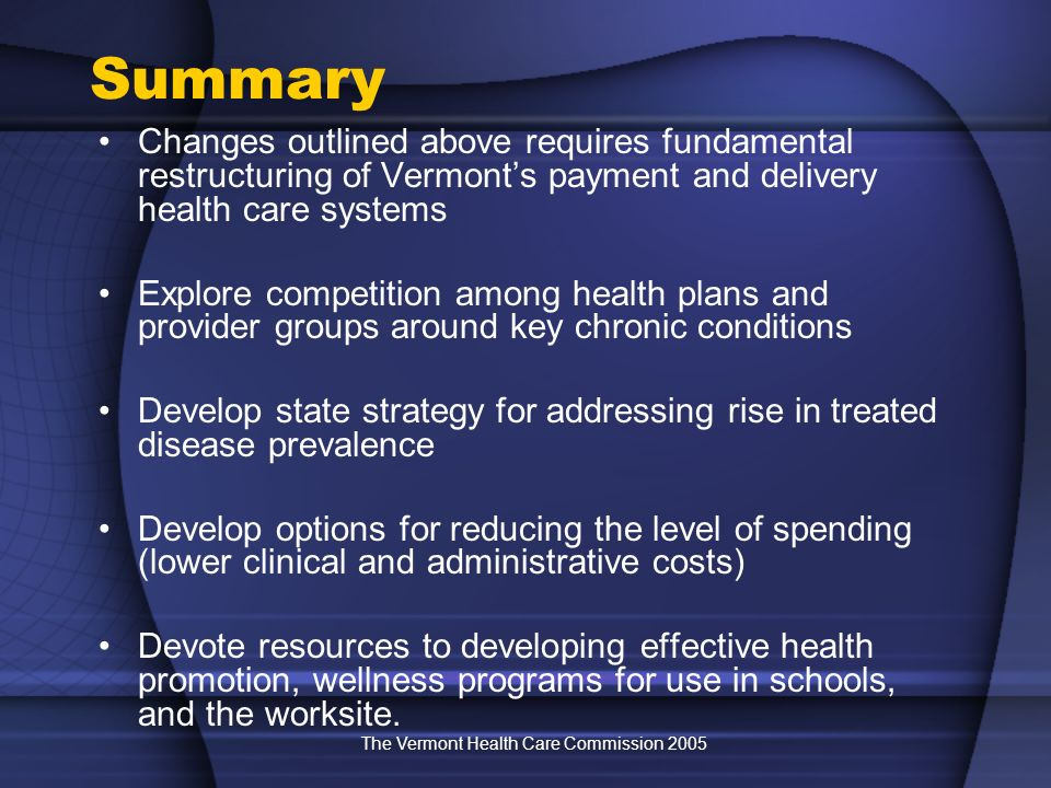 The Vermont Health Care Commission 2005 Summary Changes outlined above requires fundamental restructuring of Vermonts payment and delivery health care systems Explore competition among health plans and provider groups around key chronic conditions Develop state strategy for addressing rise in treated disease prevalence Develop options for reducing the level of spending (lower clinical and administrative costs) Devote resources to developing effective health promotion, wellness programs for use in schools, and the worksite.