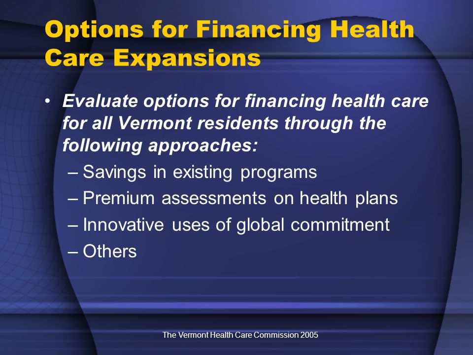 The Vermont Health Care Commission 2005 Options for Financing Health Care Expansions Evaluate options for financing health care for all Vermont residents through the following approaches: –Savings in existing programs –Premium assessments on health plans –Innovative uses of global commitment –Others