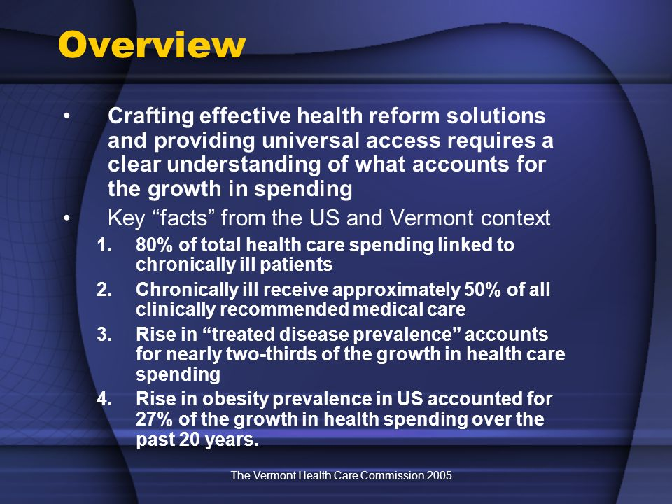 The Vermont Health Care Commission 2005 Overview Crafting effective health reform solutions and providing universal access requires a clear understanding of what accounts for the growth in spending Key facts from the US and Vermont context 1.80% of total health care spending linked to chronically ill patients 2.Chronically ill receive approximately 50% of all clinically recommended medical care 3.Rise in treated disease prevalence accounts for nearly two-thirds of the growth in health care spending 4.Rise in obesity prevalence in US accounted for 27% of the growth in health spending over the past 20 years.