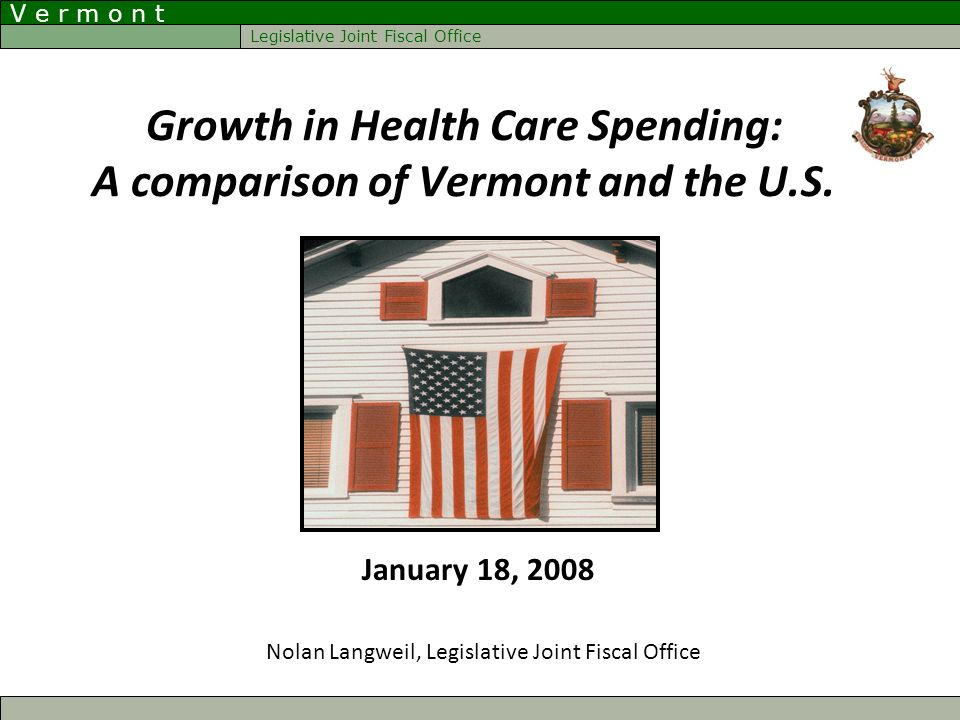 V e r m o n t Legislative Joint Fiscal Office Growth in Health Care Spending: A comparison of Vermont and the U.S. Nolan Langweil, Legislative Joint F