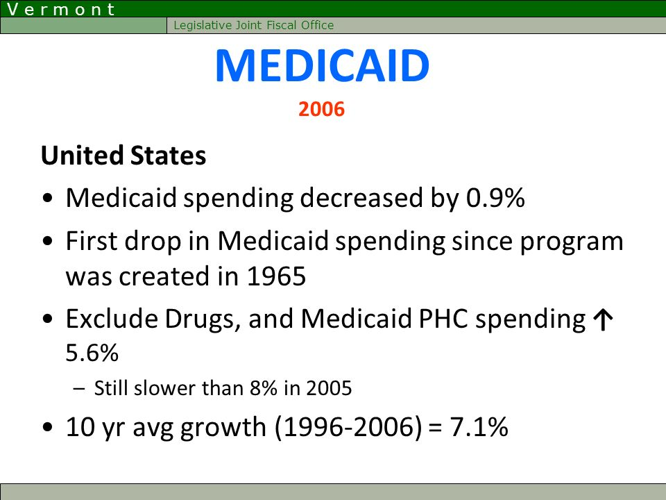 V e r m o n t Legislative Joint Fiscal Office MEDICAID 2006 United States Medicaid spending decreased by 0.9% First drop in Medicaid spending since pr