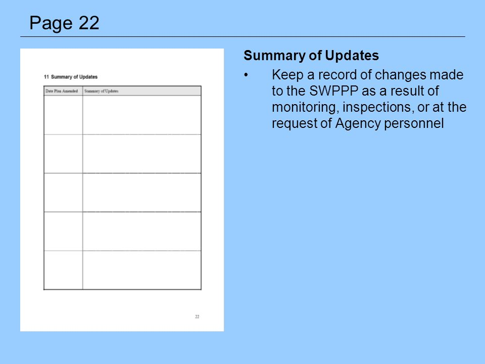 Summary of Updates Keep a record of changes made to the SWPPP as a result of monitoring, inspections, or at the request of Agency personnel Page 22