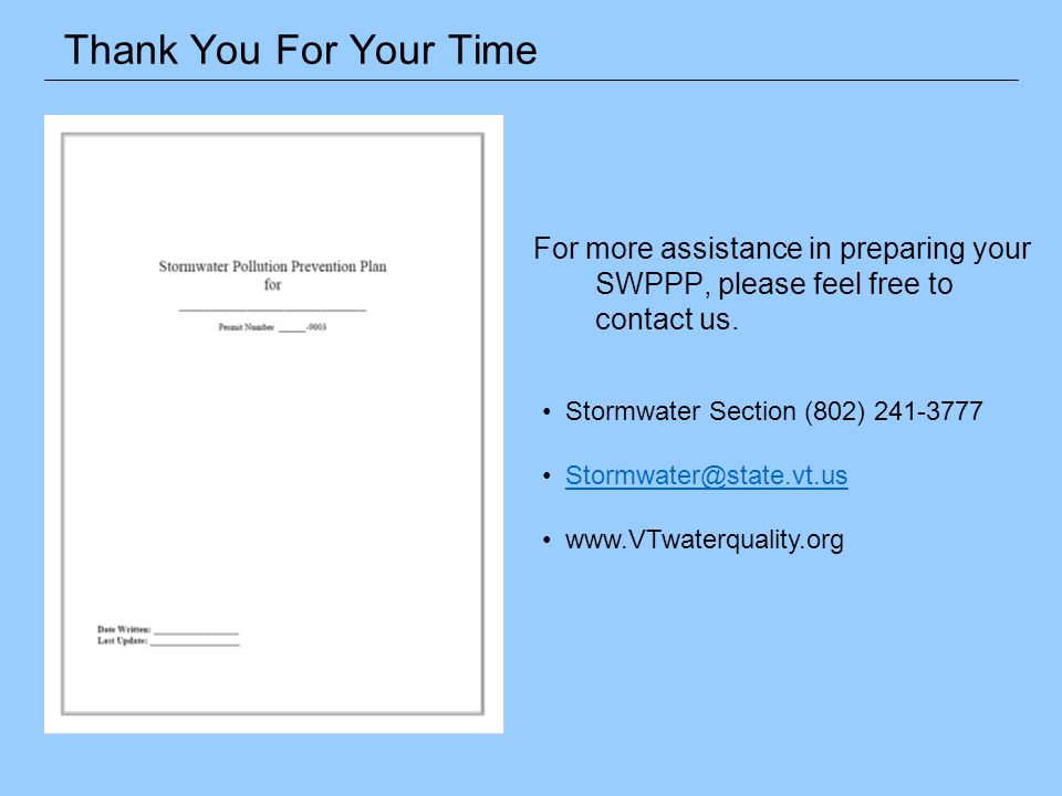 For more assistance in preparing your SWPPP, please feel free to contact us. Thank You For Your Time Stormwater Section (802) 241-3777 Stormwater@stat