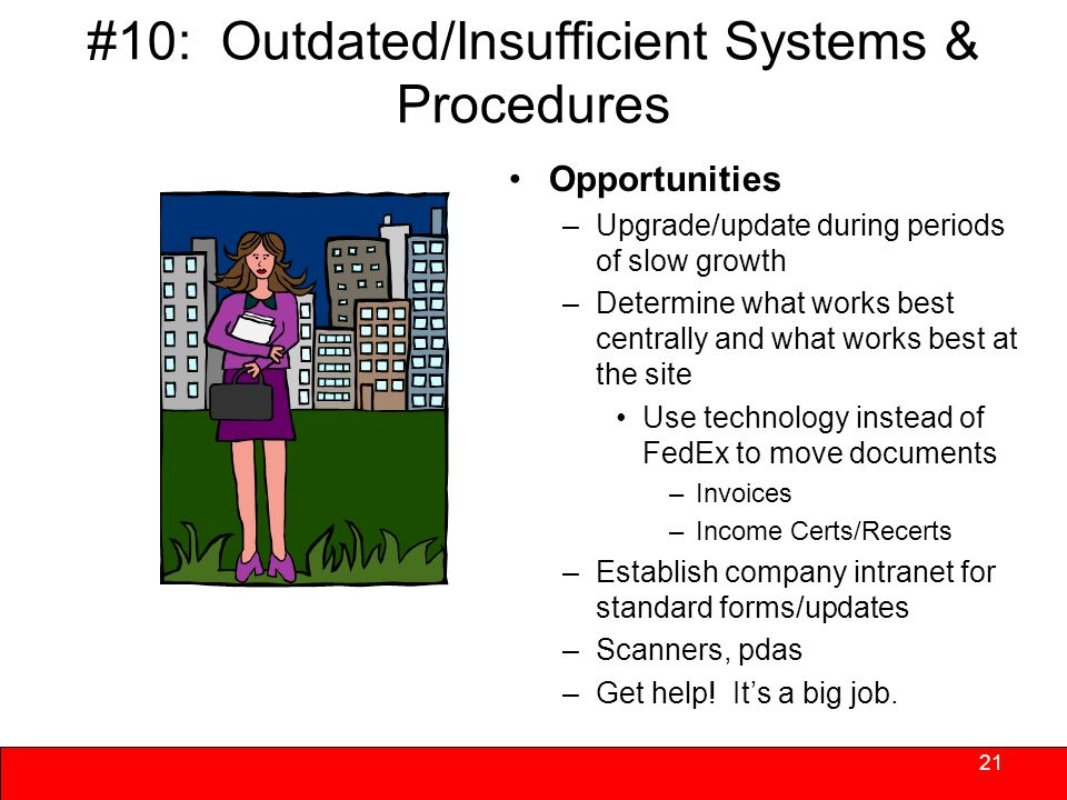 #10: Outdated/Insufficient Systems & Procedures Not often a priority until broken –Reactive, fire-fighting styles have little time for procedural upgrades When a change is needed, often bring inside main office rather than solve at site level – accuracy may improve but timeliness may suffer Redundancy is prevalent 20 Found in organizational cultures where constant upgrading/refining is not regular and ongoing