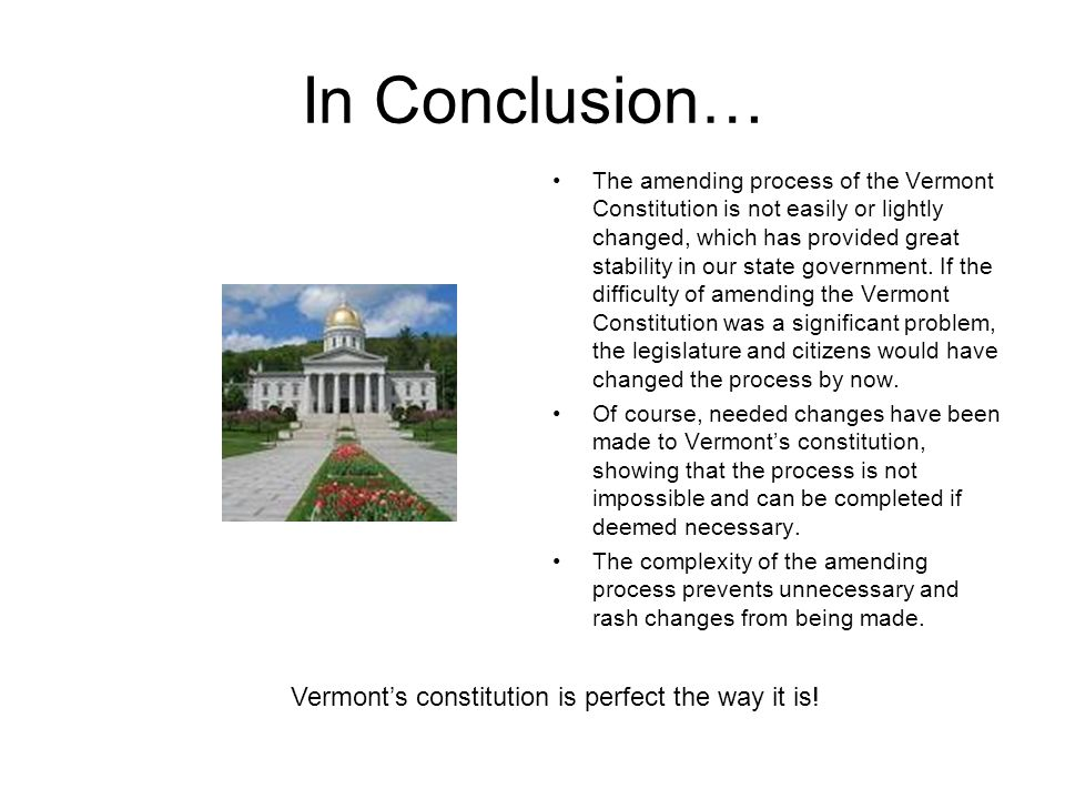Due to our amending process, changes to the Vermont Constitution can only be made after extensive research on the matter.