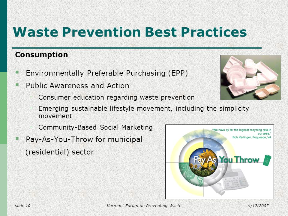 slide 104/12/2007Vermont Forum on Preventing Waste Waste Prevention Best Practices Consumption Environmentally Preferable Purchasing (EPP) Public Awareness and Action - Consumer education regarding waste prevention - Emerging sustainable lifestyle movement, including the simplicity movement - Community-Based Social Marketing Pay-As-You-Throw for municipal (residential) sector