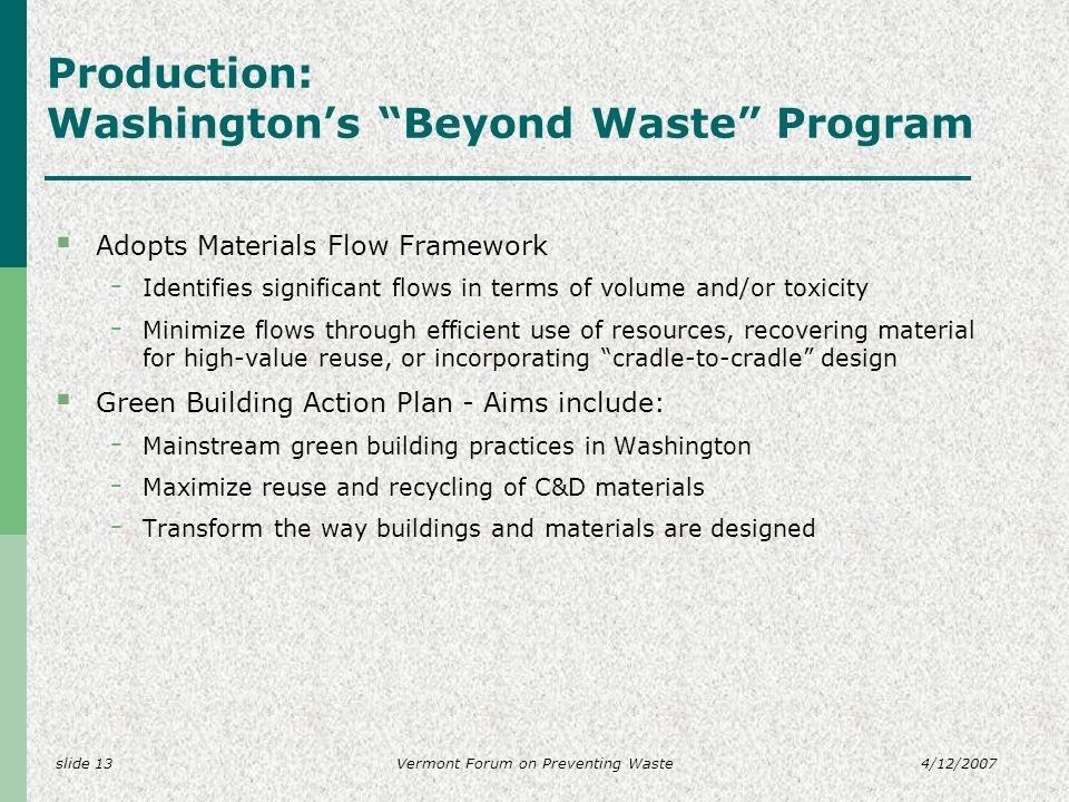 slide 134/12/2007Vermont Forum on Preventing Waste Production: Washingtons Beyond Waste Program Adopts Materials Flow Framework - Identifies significant flows in terms of volume and/or toxicity - Minimize flows through efficient use of resources, recovering material for high-value reuse, or incorporating cradle-to-cradle design Green Building Action Plan - Aims include: - Mainstream green building practices in Washington - Maximize reuse and recycling of C&D materials - Transform the way buildings and materials are designed