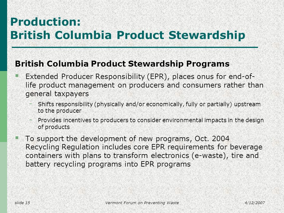 slide 154/12/2007Vermont Forum on Preventing Waste Production: British Columbia Product Stewardship British Columbia Product Stewardship Programs Extended Producer Responsibility (EPR), places onus for end-of- life product management on producers and consumers rather than general taxpayers - Shifts responsibility (physically and/or economically, fully or partially) upstream to the producer - Provides incentives to producers to consider environmental impacts in the design of products To support the development of new programs, Oct.