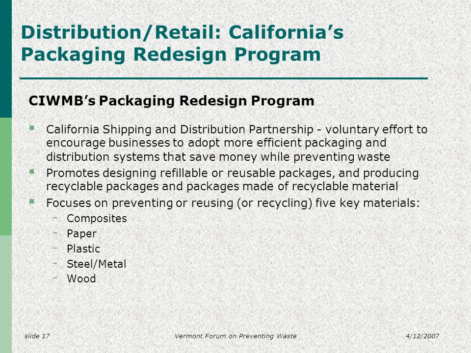 slide 174/12/2007Vermont Forum on Preventing Waste Distribution/Retail: Californias Packaging Redesign Program CIWMBs Packaging Redesign Program California Shipping and Distribution Partnership - voluntary effort to encourage businesses to adopt more efficient packaging and distribution systems that save money while preventing waste Promotes designing refillable or reusable packages, and producing recyclable packages and packages made of recyclable material Focuses on preventing or reusing (or recycling) five key materials: - Composites - Paper - Plastic - Steel/Metal - Wood