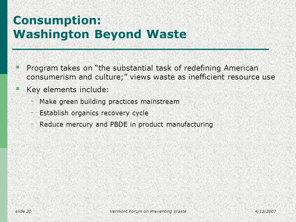 slide 204/12/2007Vermont Forum on Preventing Waste Consumption: Washington Beyond Waste Program takes on the substantial task of redefining American consumerism and culture; views waste as inefficient resource use Key elements include: - Make green building practices mainstream - Establish organics recovery cycle - Reduce mercury and PBDE in product manufacturing