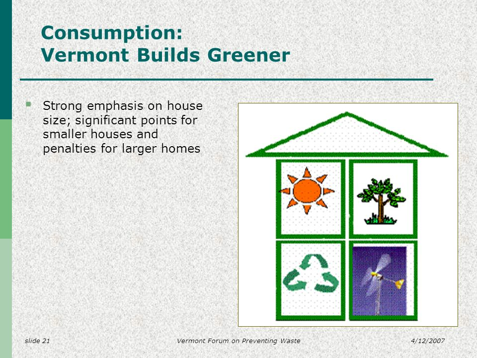slide 214/12/2007Vermont Forum on Preventing Waste Consumption: Vermont Builds Greener Strong emphasis on house size; significant points for smaller houses and penalties for larger homes