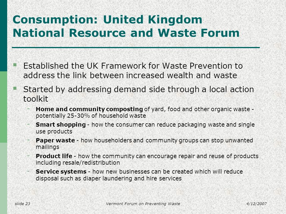 slide 234/12/2007Vermont Forum on Preventing Waste Consumption: United Kingdom National Resource and Waste Forum Established the UK Framework for Waste Prevention to address the link between increased wealth and waste Started by addressing demand side through a local action toolkit - Home and community composting of yard, food and other organic waste - potentially 25-30% of household waste - Smart shopping - how the consumer can reduce packaging waste and single use products - Paper waste - how householders and community groups can stop unwanted mailings - Product life - how the community can encourage repair and reuse of products including resale/redistribution - Service systems - how new businesses can be created which will reduce disposal such as diaper laundering and hire services