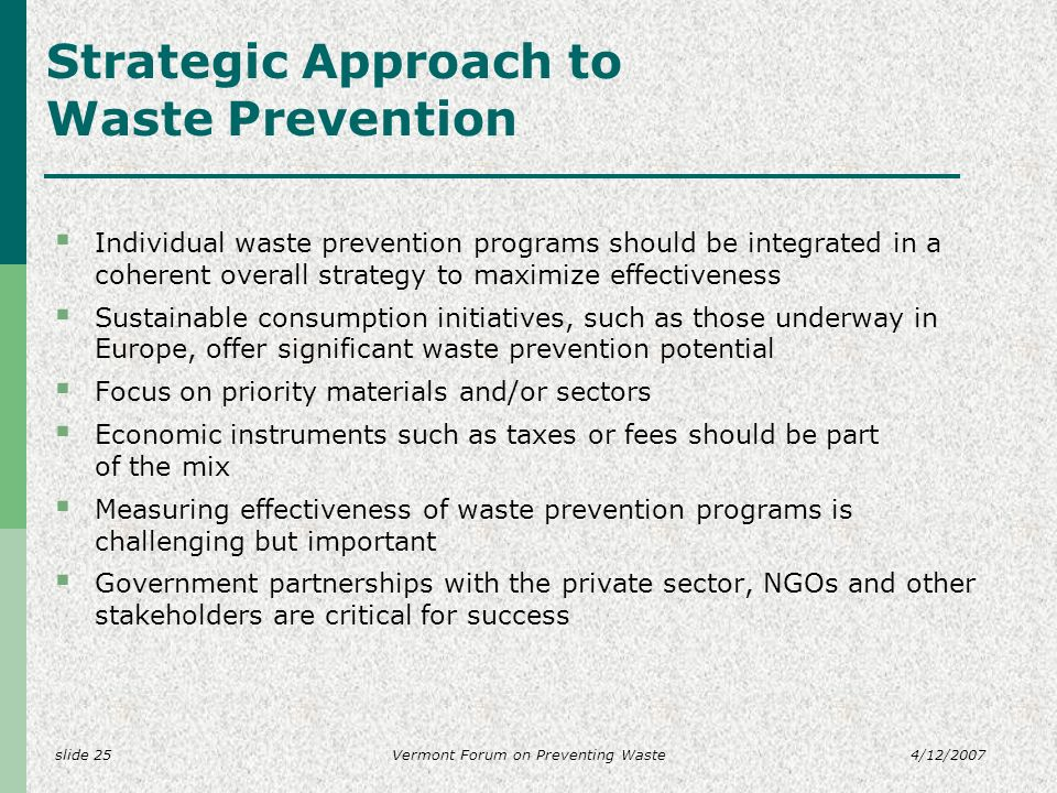 slide 254/12/2007Vermont Forum on Preventing Waste Strategic Approach to Waste Prevention Individual waste prevention programs should be integrated in a coherent overall strategy to maximize effectiveness Sustainable consumption initiatives, such as those underway in Europe, offer significant waste prevention potential Focus on priority materials and/or sectors Economic instruments such as taxes or fees should be part of the mix Measuring effectiveness of waste prevention programs is challenging but important Government partnerships with the private sector, NGOs and other stakeholders are critical for success