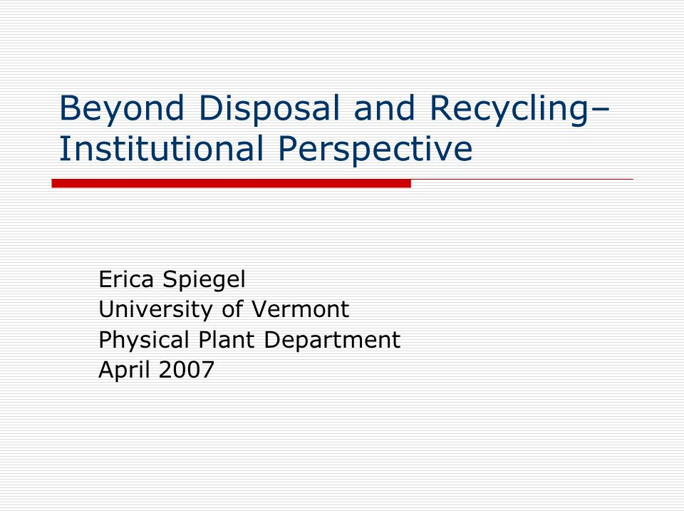 Beyond Disposal and Recycling– Institutional Perspective Erica Spiegel University of Vermont Physical Plant Department April 2007