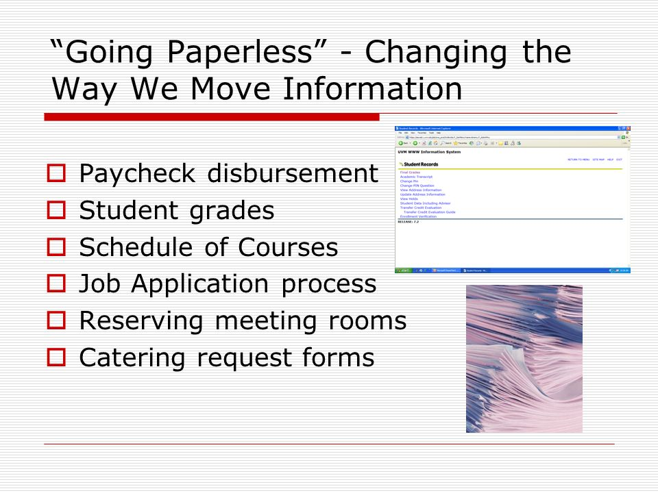 Going Paperless - Changing the Way We Move Information Paycheck disbursement Student grades Schedule of Courses Job Application process Reserving meeting rooms Catering request forms