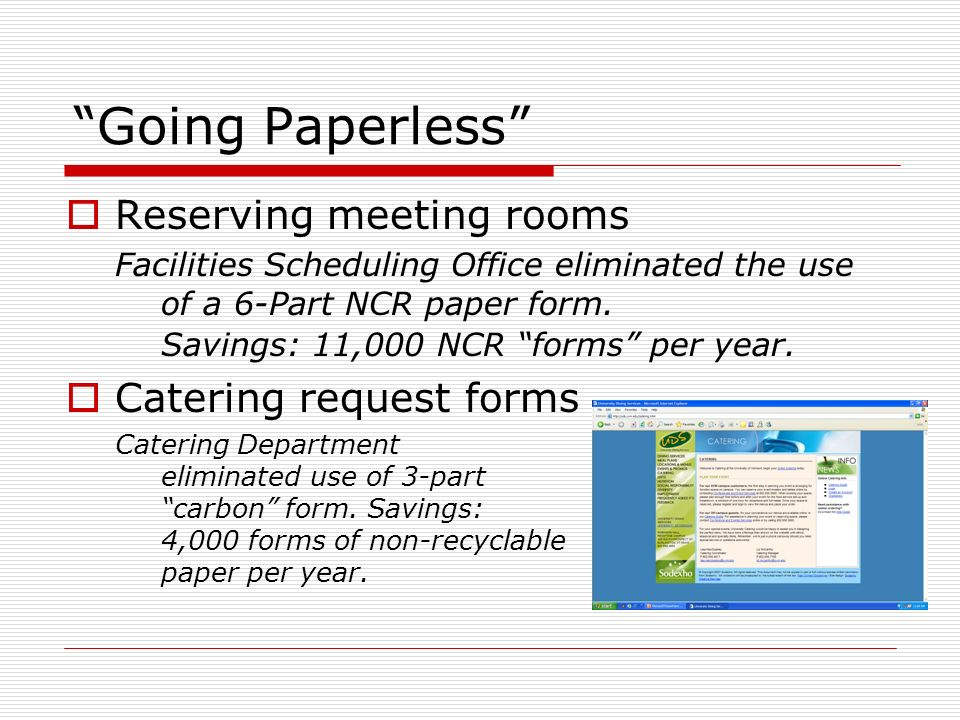 Going Paperless Reserving meeting rooms Facilities Scheduling Office eliminated the use of a 6-Part NCR paper form. Savings: 11,000 NCR forms per year