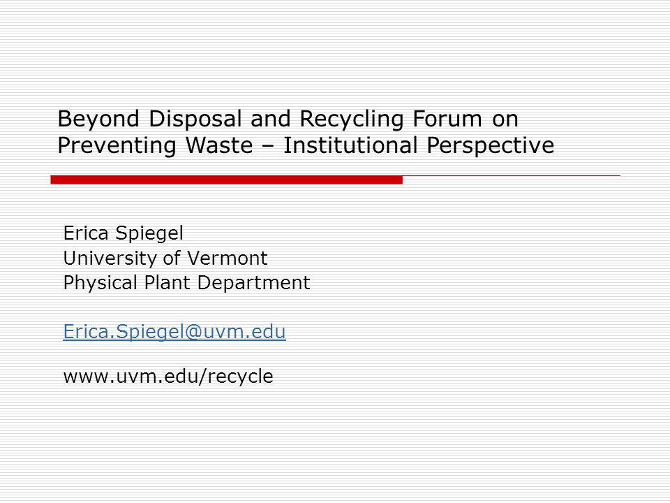 Erica Spiegel University of Vermont Physical Plant Department Erica.Spiegel@uvm.edu www.uvm.edu/recycle Beyond Disposal and Recycling Forum on Preventing Waste – Institutional Perspective