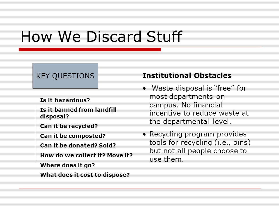 How We Discard Stuff KEY QUESTIONS Institutional Obstacles Waste disposal is free for most departments on campus. No financial incentive to reduce was