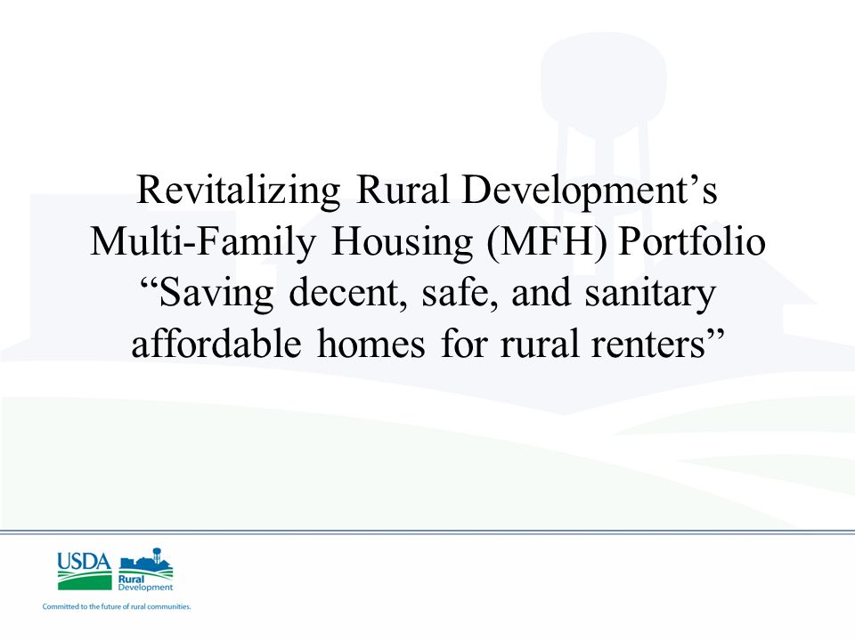 Revitalizing Rural Developments Multi-Family Housing (MFH) Portfolio Saving decent, safe, and sanitary affordable homes for rural renters