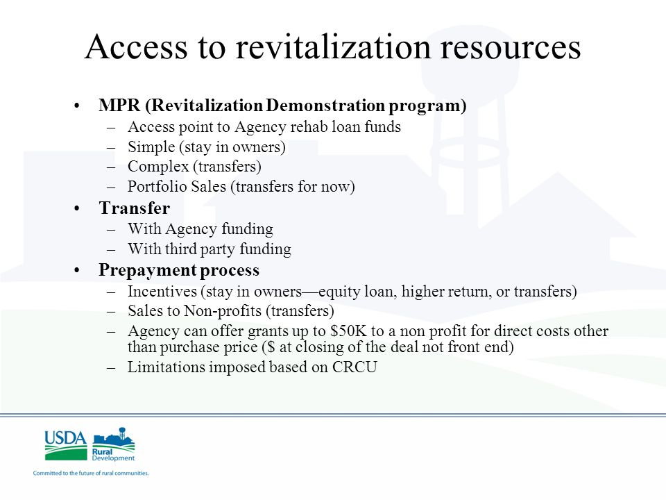 Access to revitalization resources MPR (Revitalization Demonstration program) –Access point to Agency rehab loan funds –Simple (stay in owners) –Complex (transfers) –Portfolio Sales (transfers for now) Transfer –With Agency funding –With third party funding Prepayment process –Incentives (stay in ownersequity loan, higher return, or transfers) –Sales to Non-profits (transfers) –Agency can offer grants up to $50K to a non profit for direct costs other than purchase price ($ at closing of the deal not front end) –Limitations imposed based on CRCU