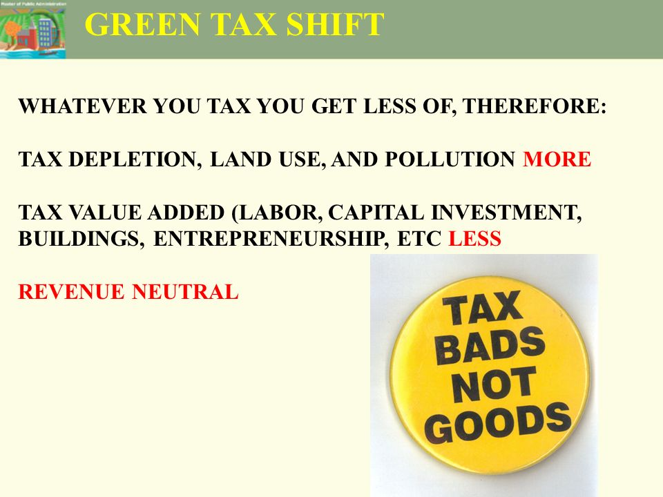 GREEN TAX SHIFT WHATEVER YOU TAX YOU GET LESS OF, THEREFORE: TAX DEPLETION, LAND USE, AND POLLUTION MORE TAX VALUE ADDED (LABOR, CAPITAL INVESTMENT, BUILDINGS, ENTREPRENEURSHIP, ETC LESS REVENUE NEUTRAL