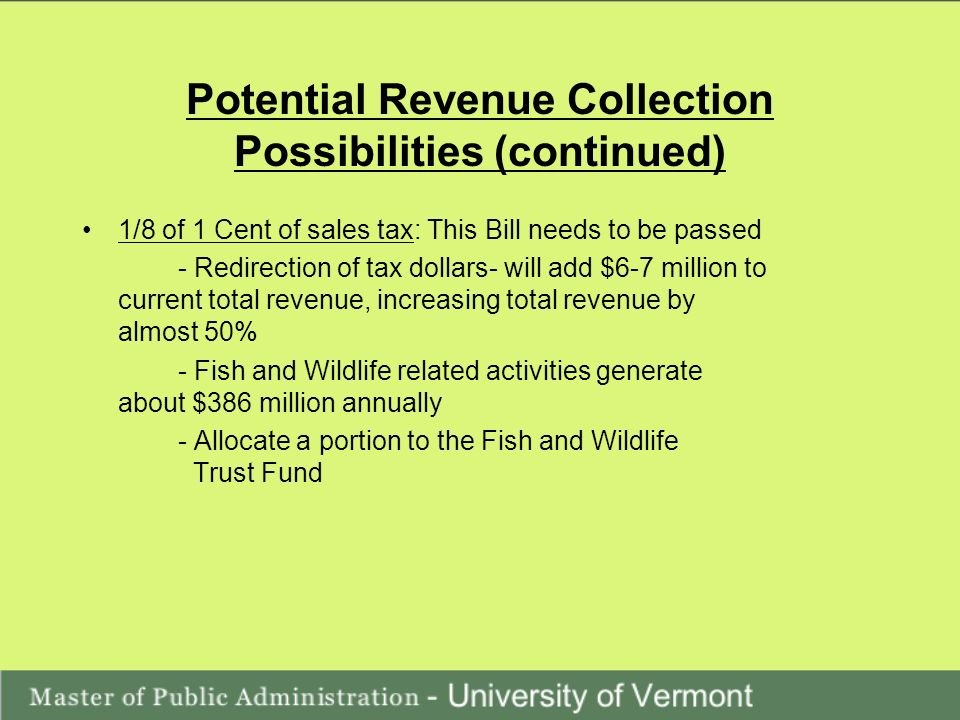Potential Revenue Collection Possibilities (continued) 1/8 of 1 Cent of sales tax: This Bill needs to be passed - Redirection of tax dollars- will add $6-7 million to current total revenue, increasing total revenue by almost 50% - Fish and Wildlife related activities generate about $386 million annually - Allocate a portion to the Fish and Wildlife Trust Fund