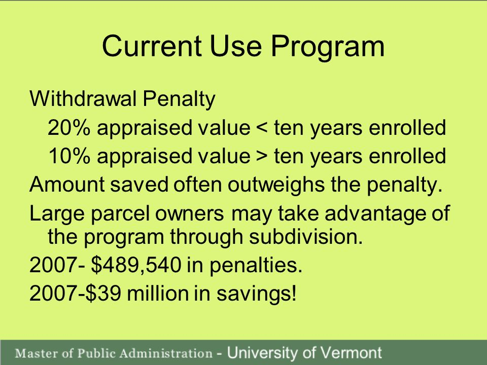 Current Use Program Withdrawal Penalty 20% appraised value < ten years enrolled 10% appraised value > ten years enrolled Amount saved often outweighs the penalty.