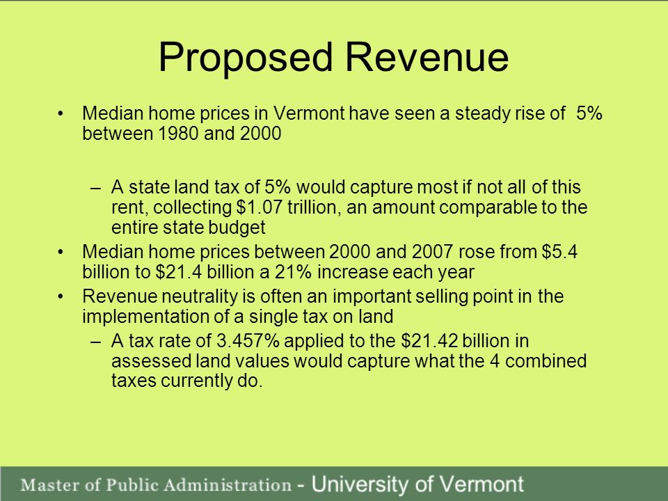 Proposed Revenue Median home prices in Vermont have seen a steady rise of 5% between 1980 and 2000 –A state land tax of 5% would capture most if not all of this rent, collecting $1.07 trillion, an amount comparable to the entire state budget Median home prices between 2000 and 2007 rose from $5.4 billion to $21.4 billion a 21% increase each year Revenue neutrality is often an important selling point in the implementation of a single tax on land –A tax rate of 3.457% applied to the $21.42 billion in assessed land values would capture what the 4 combined taxes currently do.