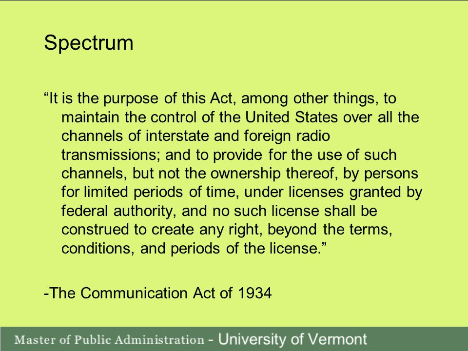 Spectrum It is the purpose of this Act, among other things, to maintain the control of the United States over all the channels of interstate and foreign radio transmissions; and to provide for the use of such channels, but not the ownership thereof, by persons for limited periods of time, under licenses granted by federal authority, and no such license shall be construed to create any right, beyond the terms, conditions, and periods of the license.