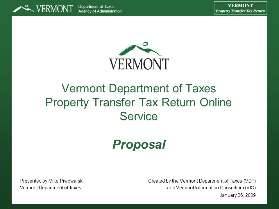 Department of Taxes Agency of Administration Vermont Department of Taxes Property Transfer Tax Return Online Service Proposal Created by the Vermont Department of Taxes (VDT) and Vermont Information Consortium (VIC) January 26, 2009 Presented by Mike Piwowarski Vermont Department of Taxes