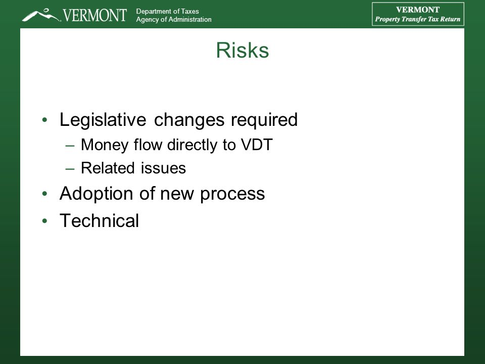 Department of Taxes Agency of Administration Risks Legislative changes required –Money flow directly to VDT –Related issues Adoption of new process Technical