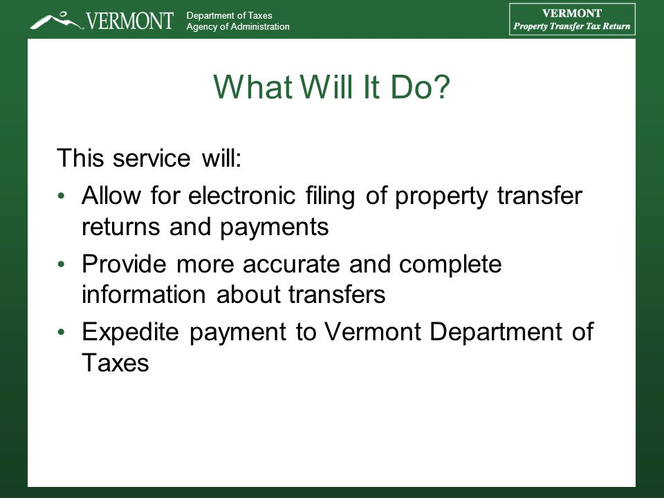 Department of Taxes Agency of Administration What Will It Do? This service will: Allow for electronic filing of property transfer returns and payments