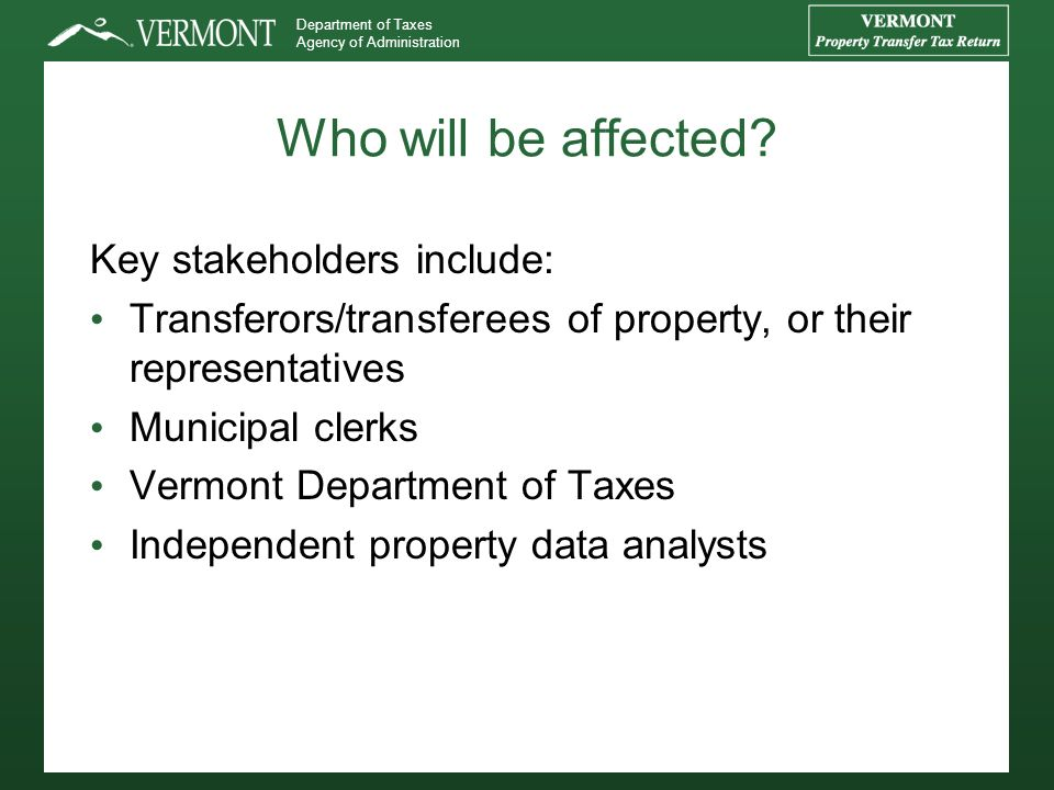 Department of Taxes Agency of Administration Who will be affected? Key stakeholders include: Transferors/transferees of property, or their representat