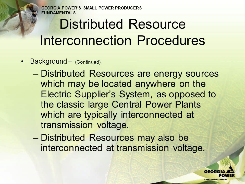 GEORGIA POWERS SMALL POWER PRODUCERS FUNDAMENTALS Distributed Resource Interconnection Procedures Background – (Continued) Multiple Names –Distributed Resource (DR) Includes Stored Energy –Distributed Generation (DG) –Small Generator (SG) –Qualified Facility (QF)