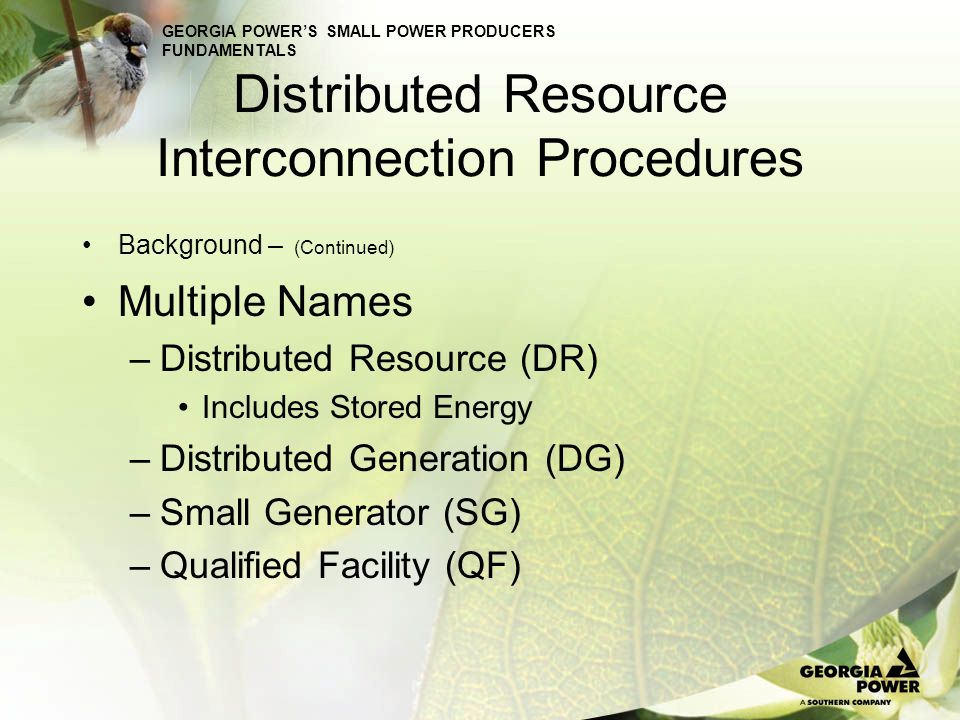 GEORGIA POWERS SMALL POWER PRODUCERS FUNDAMENTALS Distributed Resource Interconnection Procedures Background – (Continued) Multiple Names –The terms are frequently used interchangeably, but there can be differences.