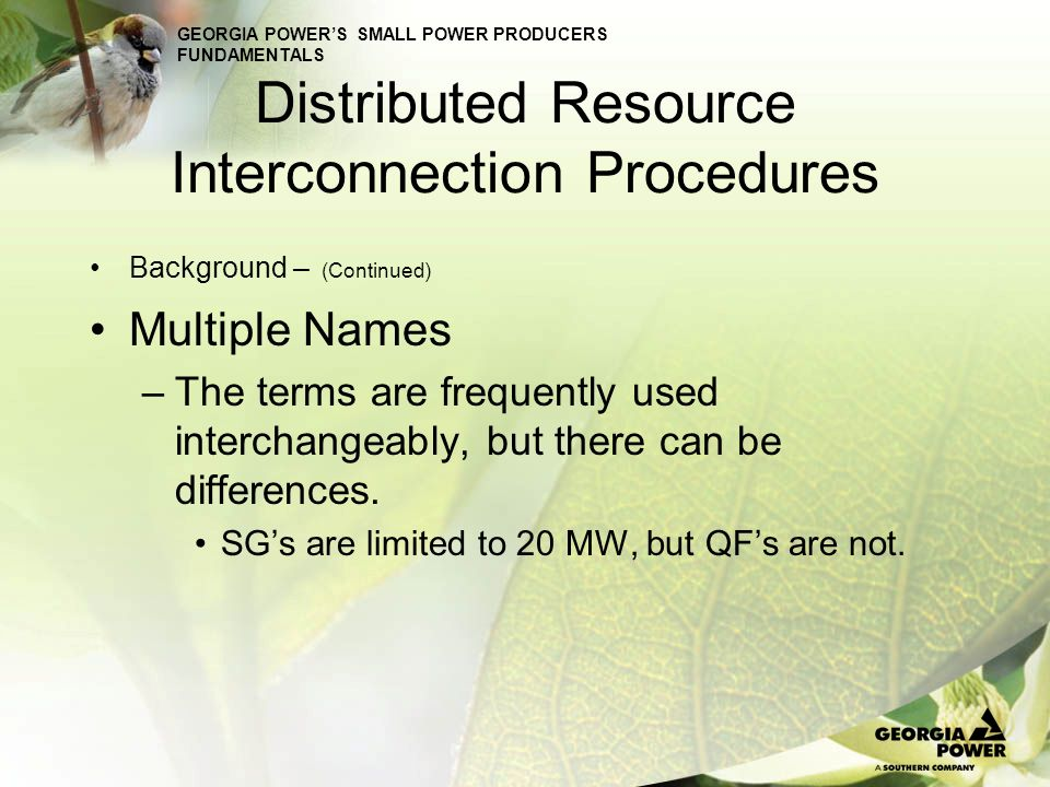 GEORGIA POWERS SMALL POWER PRODUCERS FUNDAMENTALS Distributed Resource Interconnection Procedures Background – (Continued) Interconnections above 40-kV are FERC jurisdictional.