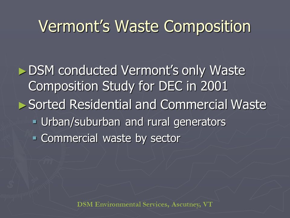 DSM Environmental Services, Ascutney, VT Vermonts Waste Composition DSM conducted Vermonts only Waste Composition Study for DEC in 2001 DSM conducted Vermonts only Waste Composition Study for DEC in 2001 Sorted Residential and Commercial Waste Sorted Residential and Commercial Waste Urban/suburban and rural generators Urban/suburban and rural generators Commercial waste by sector Commercial waste by sector