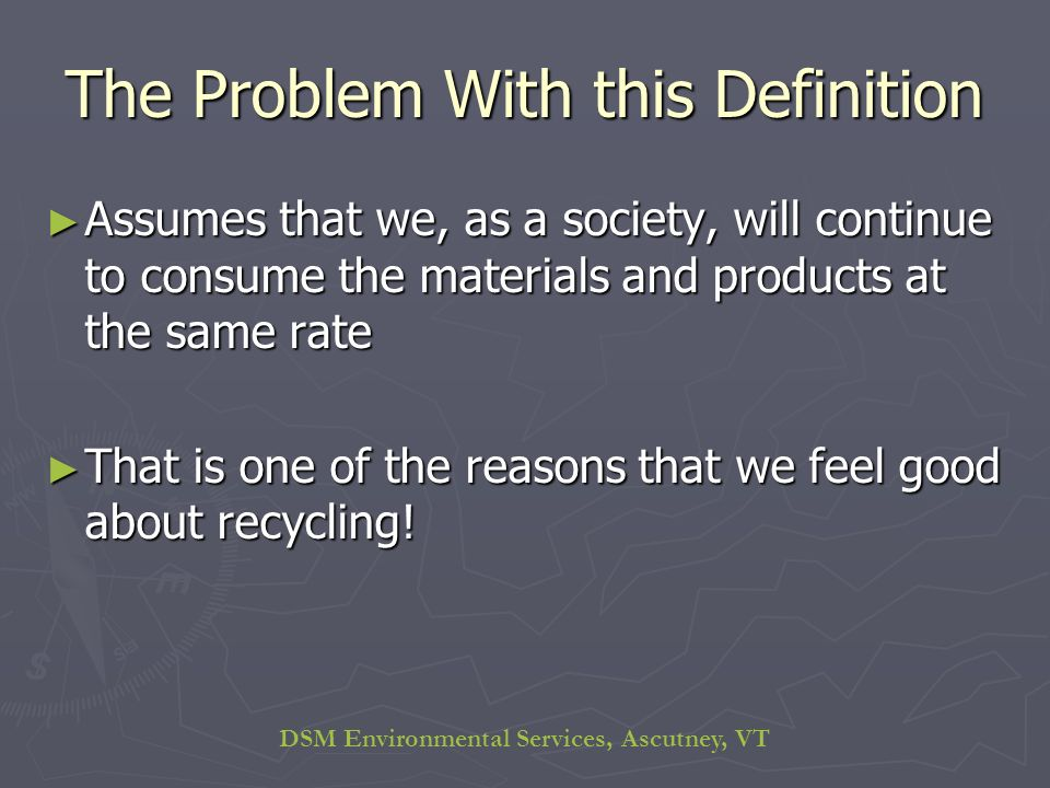 DSM Environmental Services, Ascutney, VT The Problem With this Definition Assumes that we, as a society, will continue to consume the materials and products at the same rate Assumes that we, as a society, will continue to consume the materials and products at the same rate That is one of the reasons that we feel good about recycling.