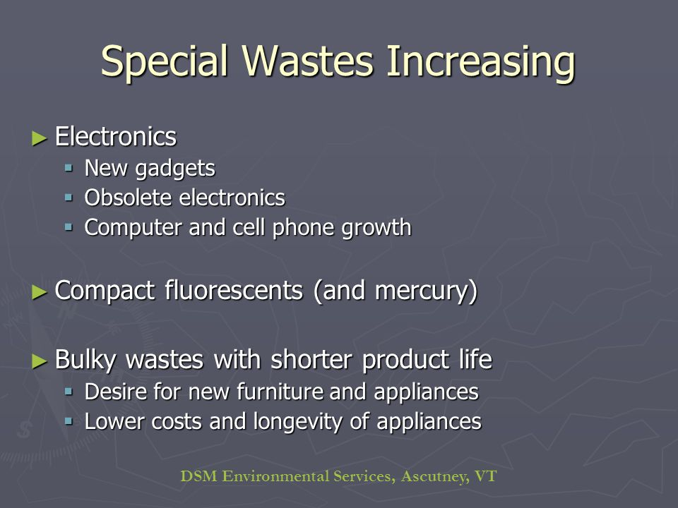 DSM Environmental Services, Ascutney, VT Special Wastes Increasing Electronics Electronics New gadgets New gadgets Obsolete electronics Obsolete electronics Computer and cell phone growth Computer and cell phone growth Compact fluorescents (and mercury) Compact fluorescents (and mercury) Bulky wastes with shorter product life Bulky wastes with shorter product life Desire for new furniture and appliances Desire for new furniture and appliances Lower costs and longevity of appliances Lower costs and longevity of appliances