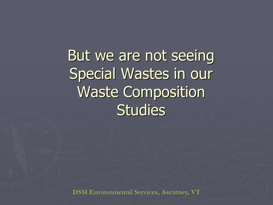 DSM Environmental Services, Ascutney, VT But we are not seeing Special Wastes in our Waste Composition Studies